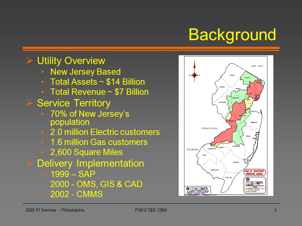 PSEG T&D CBM3 Background  Utility Overview New Jersey Based Total Assets ~ $14 Billion Total Revenue ~ $7 Billion  Service Territory 70% of New Jers