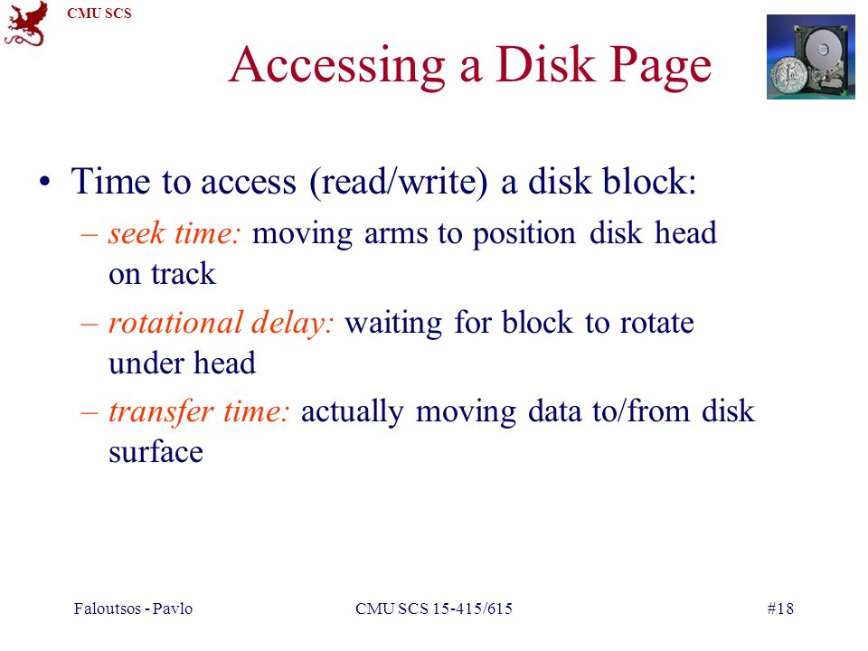 CMU SCS Faloutsos - PavloCMU SCS 15-415/615#18 Accessing a Disk Page Time to access (read/write) a disk block: –seek time: moving arms to position disk head on track –rotational delay: waiting for block to rotate under head –transfer time: actually moving data to/from disk surface