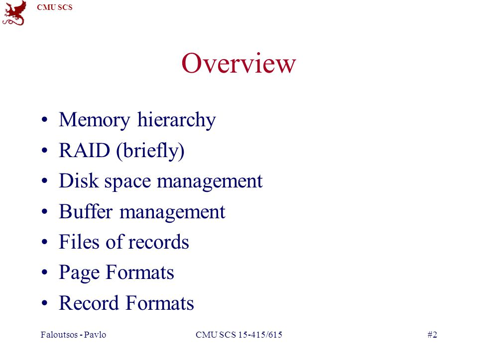 CMU SCS Faloutsos - PavloCMU SCS 15-415/615#2 Overview Memory hierarchy RAID (briefly) Disk space management Buffer management Files of records Page Formats Record Formats