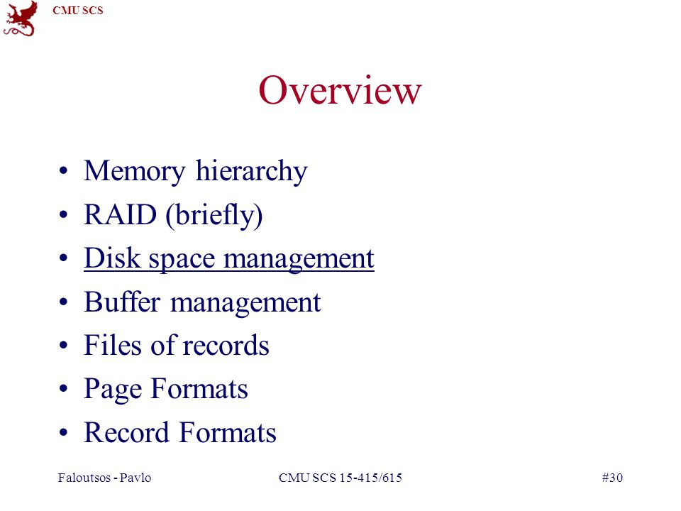 CMU SCS Faloutsos - PavloCMU SCS 15-415/615#30 Overview Memory hierarchy RAID (briefly) Disk space management Buffer management Files of records Page Formats Record Formats