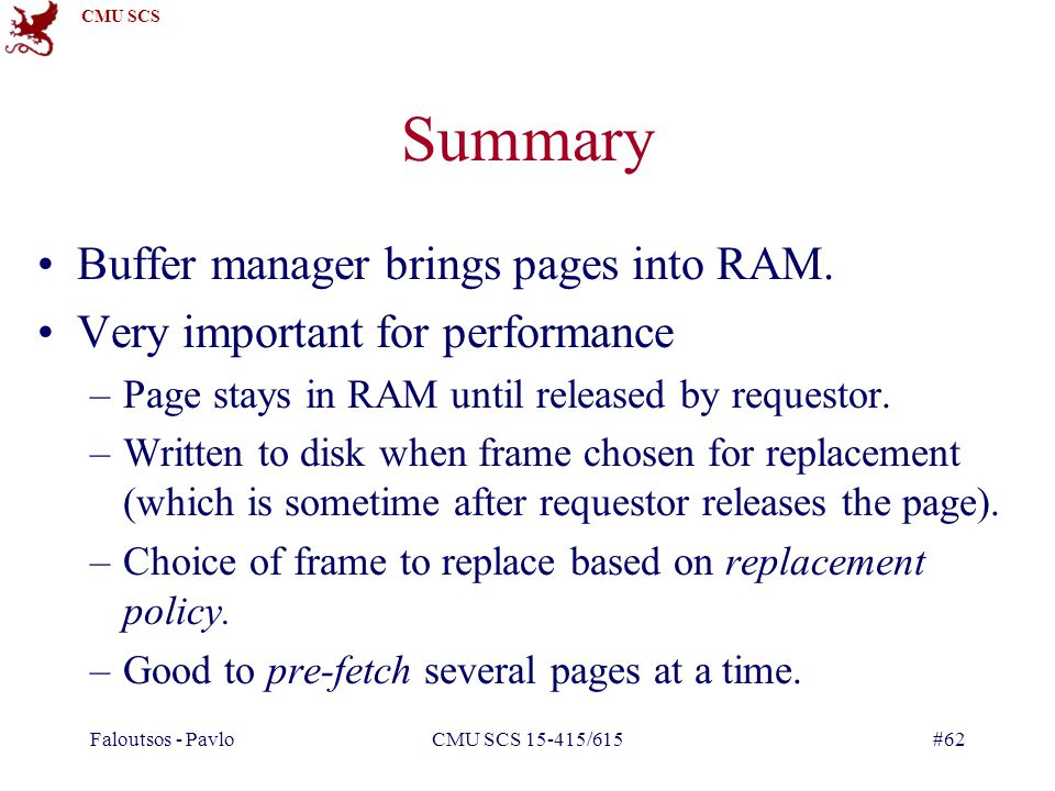 CMU SCS Faloutsos - PavloCMU SCS 15-415/615#62 Summary Buffer manager brings pages into RAM.