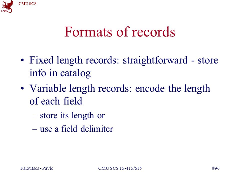 CMU SCS Faloutsos - PavloCMU SCS 15-415/615#96 Formats of records Fixed length records: straightforward - store info in catalog Variable length records: encode the length of each field –store its length or –use a field delimiter