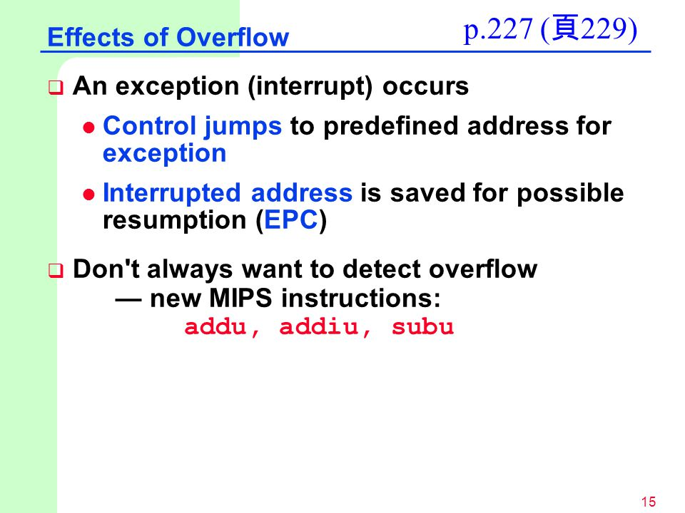 15  An exception (interrupt) occurs l Control jumps to predefined address for exception l Interrupted address is saved for possible resumption (EPC)  Don t always want to detect overflow — new MIPS instructions: addu, addiu, subu Effects of Overflow p.227 ( 頁 229)