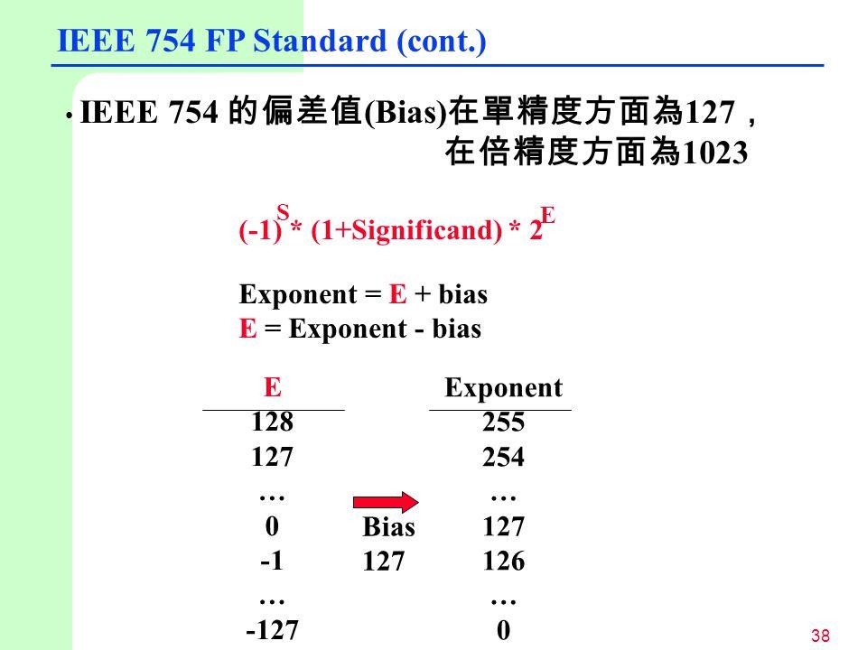 38 IEEE 754 的偏差值 (Bias) 在單精度方面為 127 , 在倍精度方面為 1023 (-1) * (1+Significand) * 2 Exponent = E + bias E = Exponent - bias S E E 128 127 … 0 … -127 Exponen
