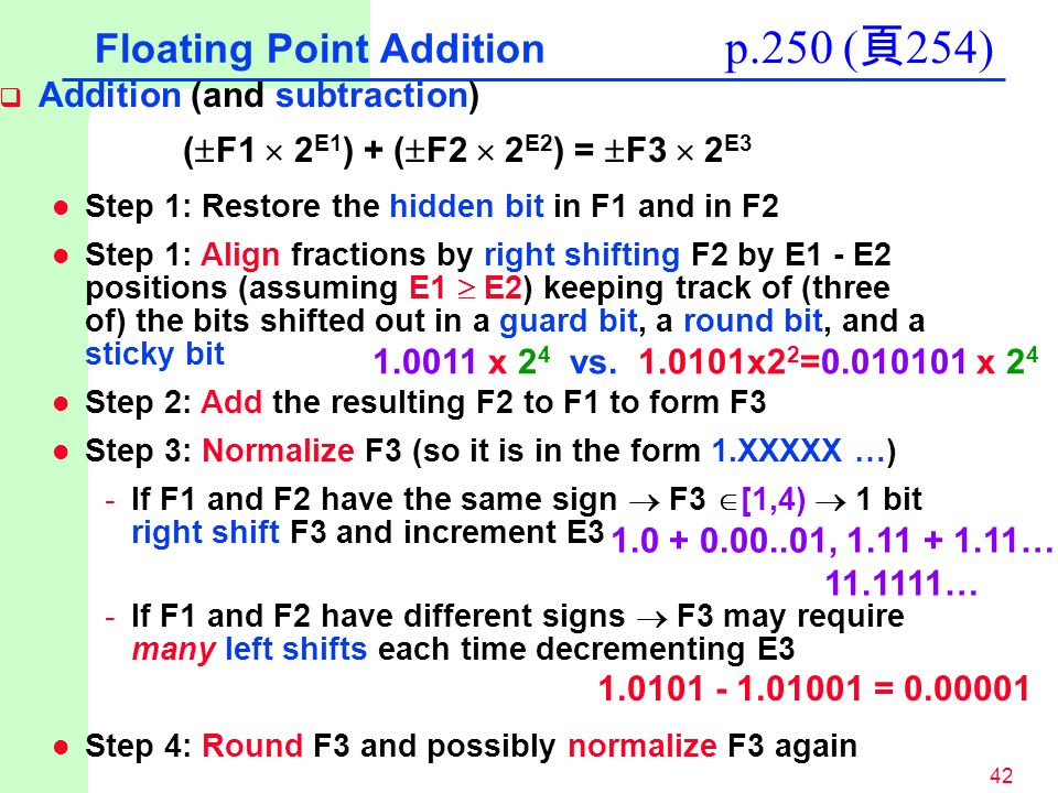 42 Floating Point Addition  Addition (and subtraction) (  F1  2 E1 ) + (  F2  2 E2 ) =  F3  2 E3 l Step 1: Restore the hidden bit in F1 and in F2 l Step 1: Align fractions by right shifting F2 by E1 - E2 positions (assuming E1  E2) keeping track of (three of) the bits shifted out in a guard bit, a round bit, and a sticky bit l Step 2: Add the resulting F2 to F1 to form F3 l Step 3: Normalize F3 (so it is in the form 1.XXXXX …) -If F1 and F2 have the same sign  F3  [1,4)  1 bit right shift F3 and increment E3 -If F1 and F2 have different signs  F3 may require many left shifts each time decrementing E3 l Step 4: Round F3 and possibly normalize F3 again p.250 ( 頁 254) 1.0011 x 2 4 vs.