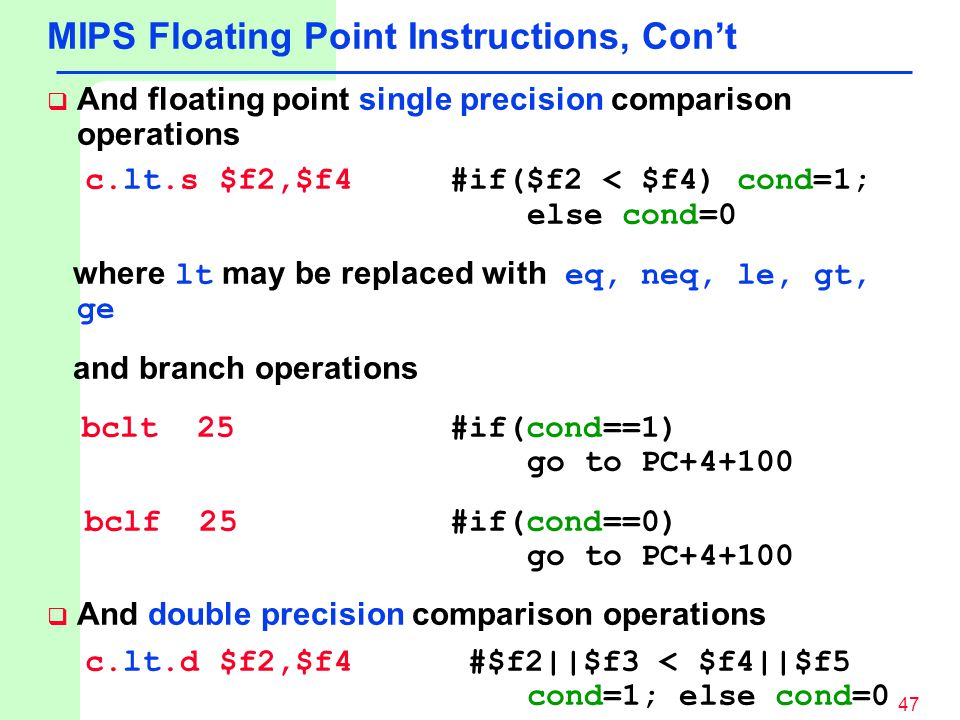 47 MIPS Floating Point Instructions, Con't  And floating point single precision comparison operations c.lt.s $f2,$f4 #if($f2 < $f4) cond=1; else cond=0 where lt may be replaced with eq, neq, le, gt, ge and branch operations bclt 25 #if(cond==1) go to PC+4+100 bclf 25 #if(cond==0) go to PC+4+100  And double precision comparison operations c.lt.d $f2,$f4 #$f2||$f3 < $f4||$f5 cond=1; else cond=0