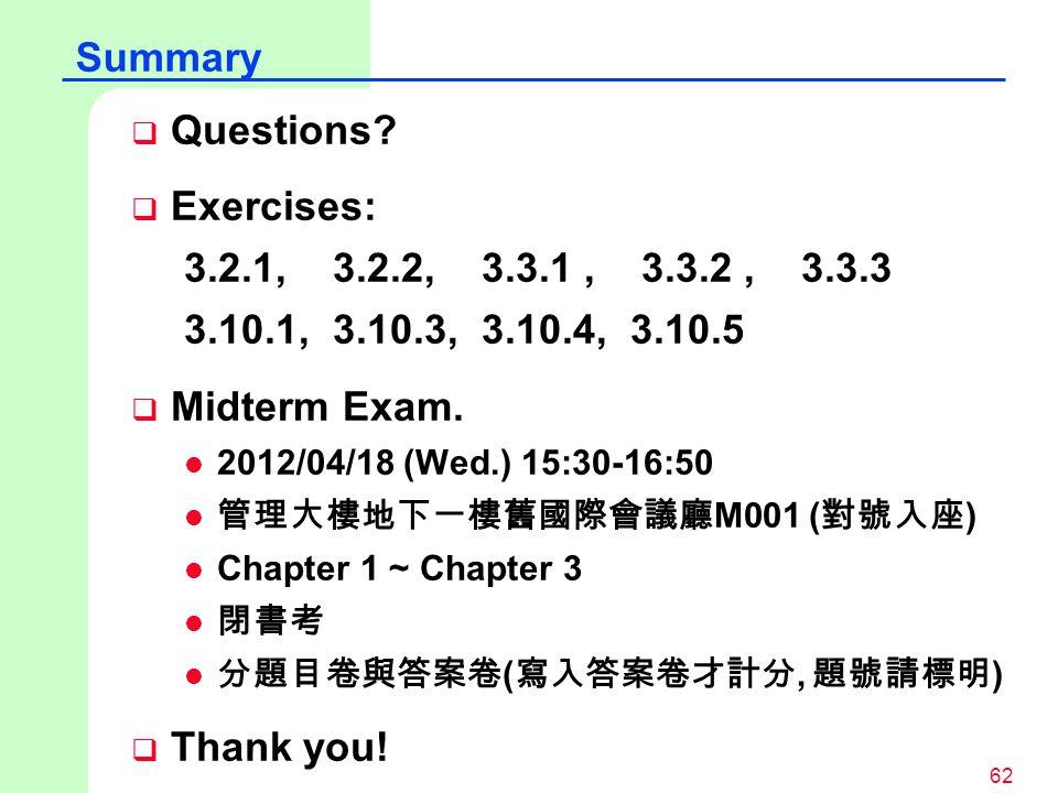 62  Questions?  Exercises: 3.2.1, 3.2.2, 3.3.1, 3.3.2, 3.3.3 3.10.1, 3.10.3, 3.10.4, 3.10.5  Midterm Exam. l 2012/04/18 (Wed.) 15:30-16:50 l 管理大樓地下