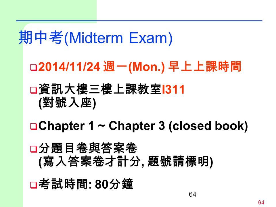 64 期中考 (Midterm Exam)  2014/11/24 週一 (Mon.) 早上上課時間  資訊大樓三樓上課教室 I311 ( 對號入座 )  Chapter 1 ~ Chapter 3 (closed book)  分題目卷與答案卷 ( 寫入答案卷才計分, 題號請標明 ) 
