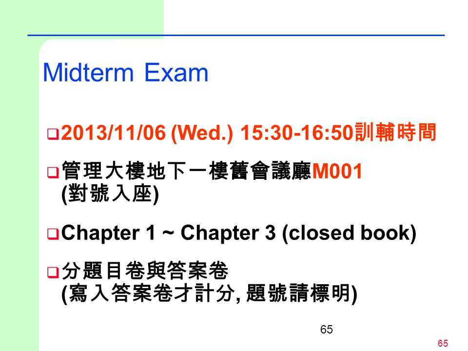 65 Midterm Exam  2013/11/06 (Wed.) 15:30-16:50 訓輔時間  管理大樓地下一樓舊會議廳 M001 ( 對號入座 )  Chapter 1 ~ Chapter 3 (closed book)  分題目卷與答案卷 ( 寫入答案卷才計分, 題號請標明 )