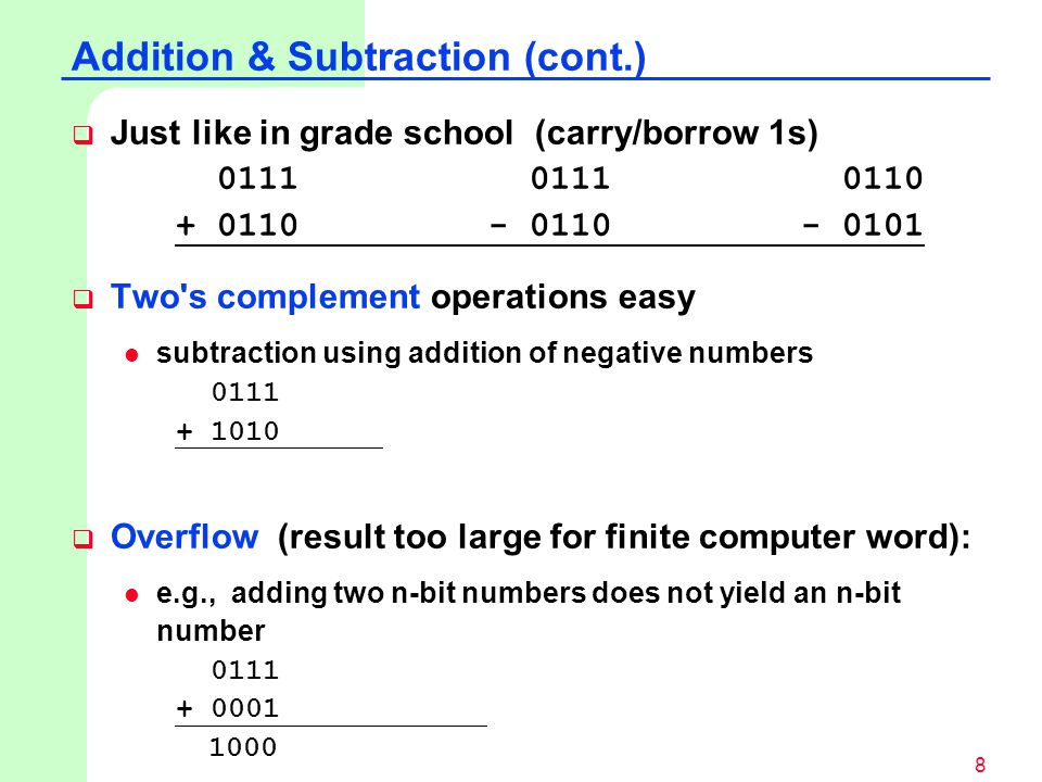 8  Just like in grade school (carry/borrow 1s) 0111 0111 0110 + 0110- 0110- 0101  Two s complement operations easy subtraction using addition of negative numbers 0111 + 1010  Overflow (result too large for finite computer word): e.g., adding two n-bit numbers does not yield an n-bit number 0111 + 0001 1000 Addition & Subtraction (cont.)