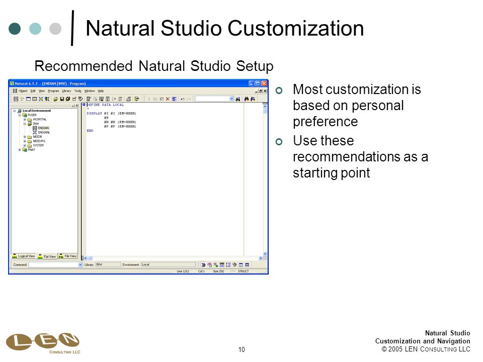 10 Natural Studio Customization and Navigation © 2005 LEN C ONSULTING LLC Natural Studio Customization Most customization is based on personal preference Use these recommendations as a starting point Recommended Natural Studio Setup