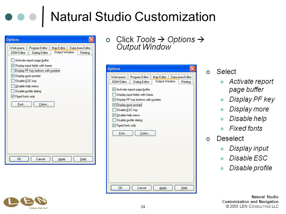 24 Natural Studio Customization and Navigation © 2005 LEN C ONSULTING LLC Natural Studio Customization Click Tools  Options  Output Window Select Activate report page buffer Display PF key Display more Disable help Fixed fonts Deselect Display input Disable ESC Disable profile