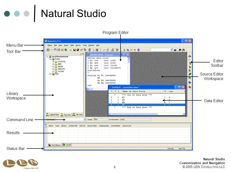 57 Natural Studio Customization and Navigation © 2005 LEN C ONSULTING LLC Natural System Commands LOGON MAILRequires Natural Security MAINMENUNot available NATLOADNot available; see SYSOBJH NATUNLDNot available; see SYSOBJH NOCOPTNot available NOCSHOWNot available NOCSTATNot available PROFILERequires Natural Security READ Translation from Mainframe to Natural for Windows MB: Menu Bar OTB: Object Tool Bar CM : Context Menu