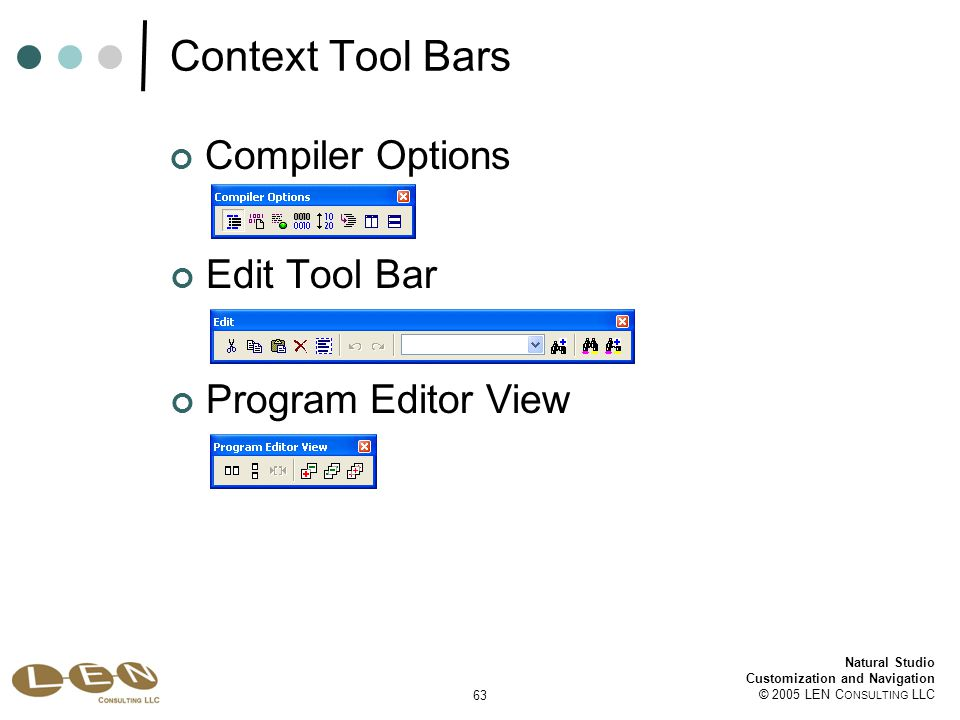 63 Natural Studio Customization and Navigation © 2005 LEN C ONSULTING LLC Compiler Options Context Tool Bars Edit Tool Bar Program Editor View