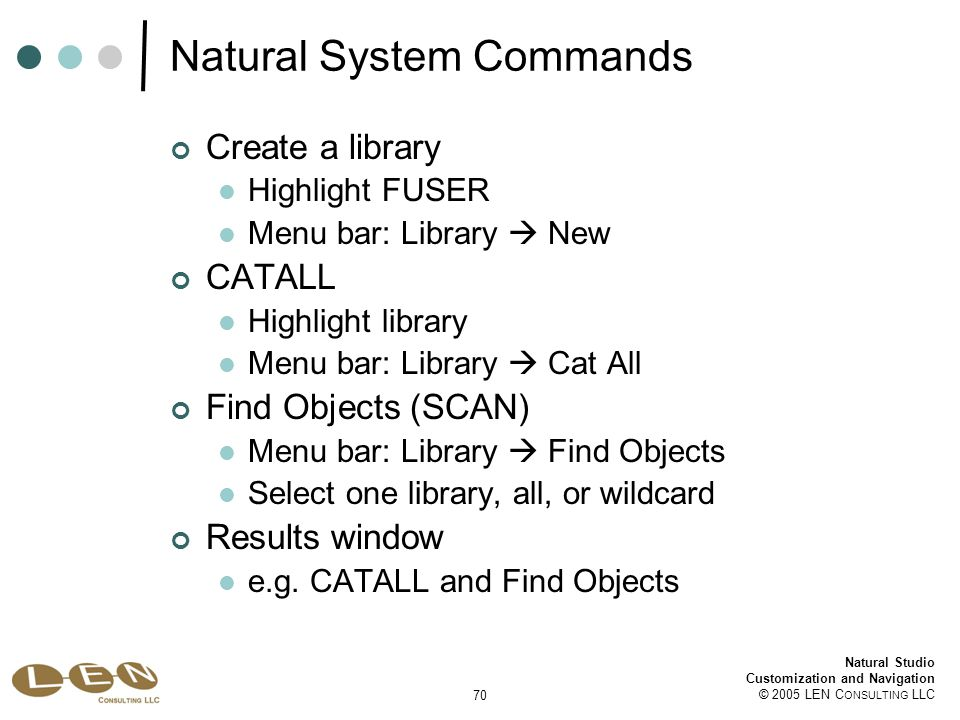 70 Natural Studio Customization and Navigation © 2005 LEN C ONSULTING LLC Natural System Commands Create a library Highlight FUSER Menu bar: Library  New CATALL Highlight library Menu bar: Library  Cat All Find Objects (SCAN) Menu bar: Library  Find Objects Select one library, all, or wildcard Results window e.g.