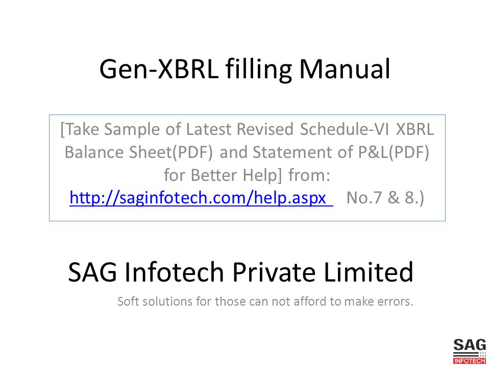 Gen-XBRL filling Manual [Take Sample of Latest Revised Schedule-VI XBRL Balance Sheet(PDF) and Statement of P&L(PDF) for Better Help] from: http://saginfotech.com/help.aspx No.7 & 8.) http://saginfotech.com/help.aspx SAG Infotech Private Limited Soft solutions for those can not afford to make errors.