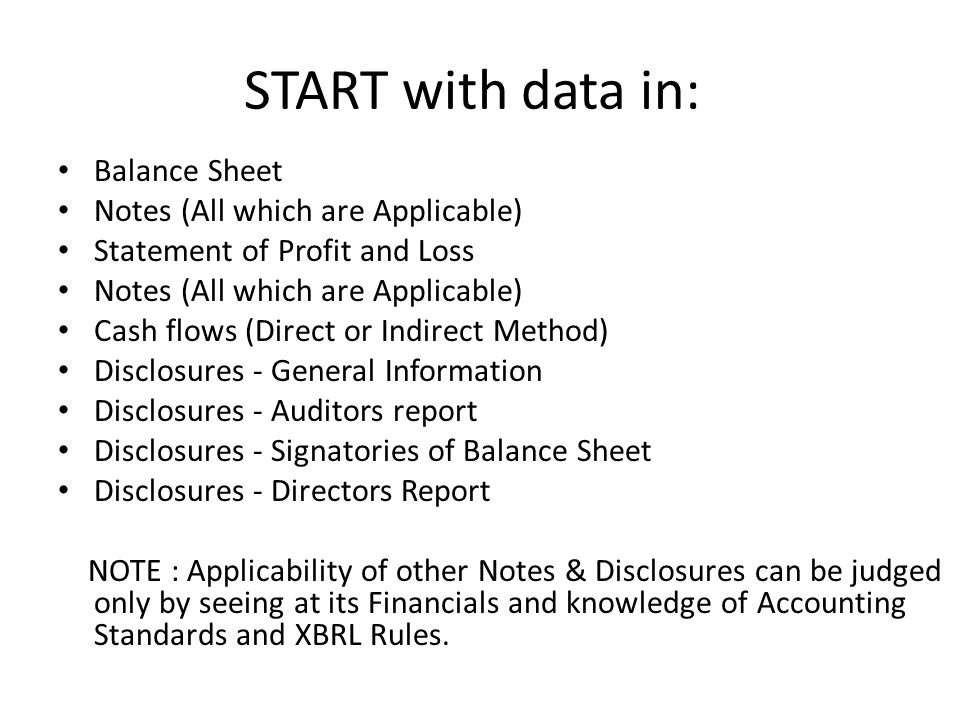 START with data in: Balance Sheet Notes (All which are Applicable) Statement of Profit and Loss Notes (All which are Applicable) Cash flows (Direct or Indirect Method) Disclosures - General Information Disclosures - Auditors report Disclosures - Signatories of Balance Sheet Disclosures - Directors Report NOTE : Applicability of other Notes & Disclosures can be judged only by seeing at its Financials and knowledge of Accounting Standards and XBRL Rules.