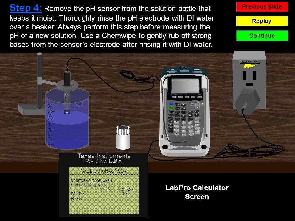 - Previous Slide Replay Continue Power Supply LabPro Calculator Screen TI-84 Silver Edition Texas Instruments pH SENSOR 50 100 150 250 300 0 ml CALIBRATION SENSOR MONITOR VOLTAGE, WHEN STABLE,PRESS [ENTER].