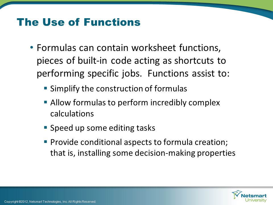 The Use of Functions Formulas can contain worksheet functions, pieces of built-in code acting as shortcuts to performing specific jobs.