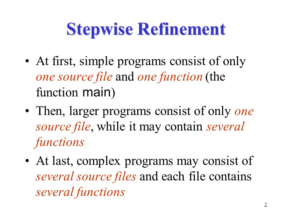 2 Stepwise Refinement At first, simple programs consist of only one source file and one function (the function main ) Then, larger programs consist of only one source file, while it may contain several functions At last, complex programs may consist of several source files and each file contains several functions