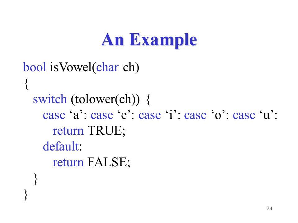 24 An Example bool isVowel(char ch) { switch (tolower(ch)) { case 'a': case 'e': case 'i': case 'o': case 'u': return TRUE; default: return FALSE; }