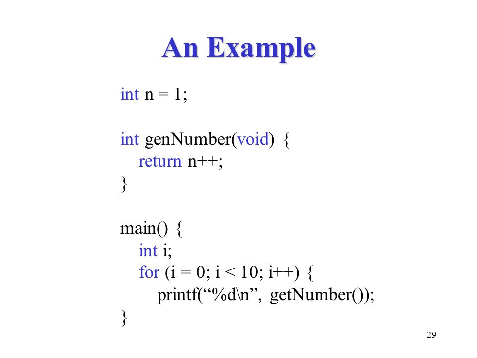 29 An Example int n = 1; int genNumber(void) { return n++; } main() { int i; for (i = 0; i < 10; i++) { printf( %d\n , getNumber()); }