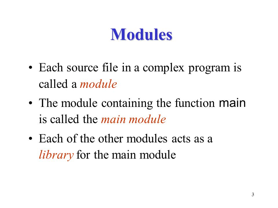 3 Modules Each source file in a complex program is called a module The module containing the function main is called the main module Each of the other modules acts as a library for the main module