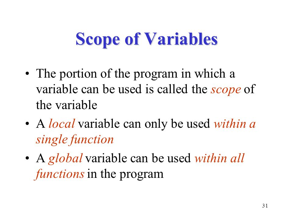 31 Scope of Variables The portion of the program in which a variable can be used is called the scope of the variable A local variable can only be used within a single function A global variable can be used within all functions in the program