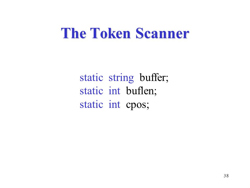 38 The Token Scanner static string buffer; static int buflen; static int cpos;