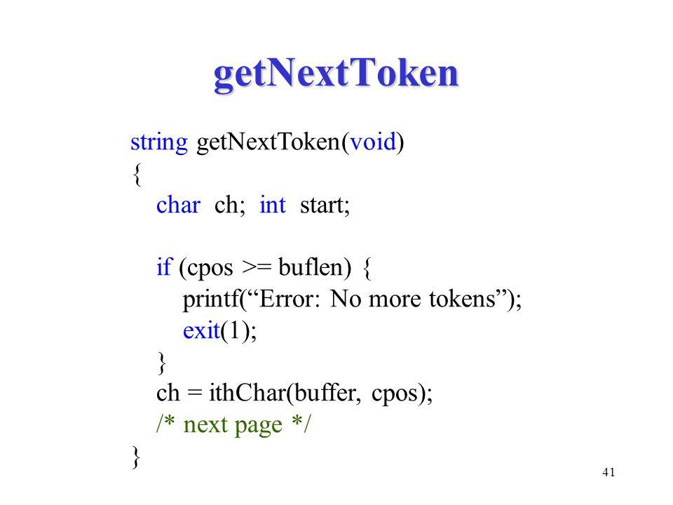 41 getNextToken string getNextToken(void) { char ch; int start; if (cpos >= buflen) { printf( Error: No more tokens ); exit(1); } ch = ithChar(buffer, cpos); /* next page */ }