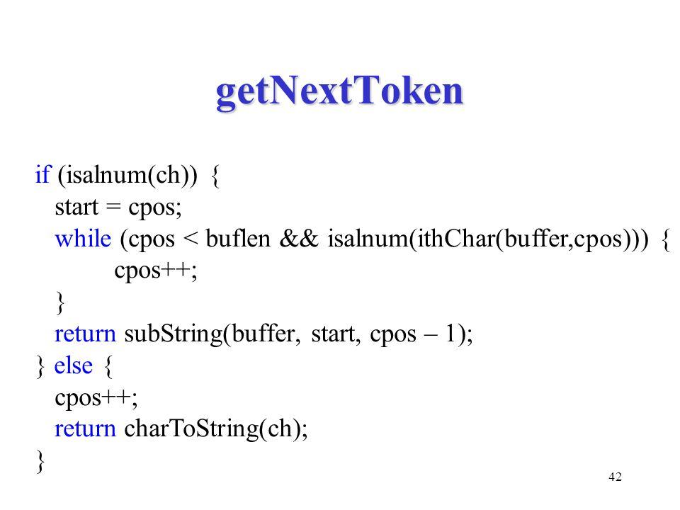 42 getNextToken if (isalnum(ch)) { start = cpos; while (cpos < buflen && isalnum(ithChar(buffer,cpos))) { cpos++; } return subString(buffer, start, cpos – 1); } else { cpos++; return charToString(ch); }