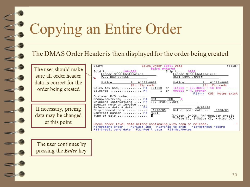 29 The customer number, company and W/H for the order being created are automatically inserted Copying an Entire Order The DMAS Begin Copy Order screen is then displayed The order number of the order being copied is automatically inserted To user should make sure the correct order type is entered for the order to be created, then press the Enter key