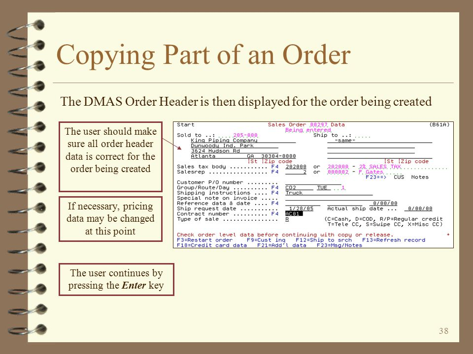 37 The customer number, company and W/H for the order being created are automatically inserted Copying Part of an Order The DMAS Begin Copy Order screen is then displayed The order number of the order being copied is automatically inserted To user should make sure the correct order type is entered for the order to be created, then press the Enter key