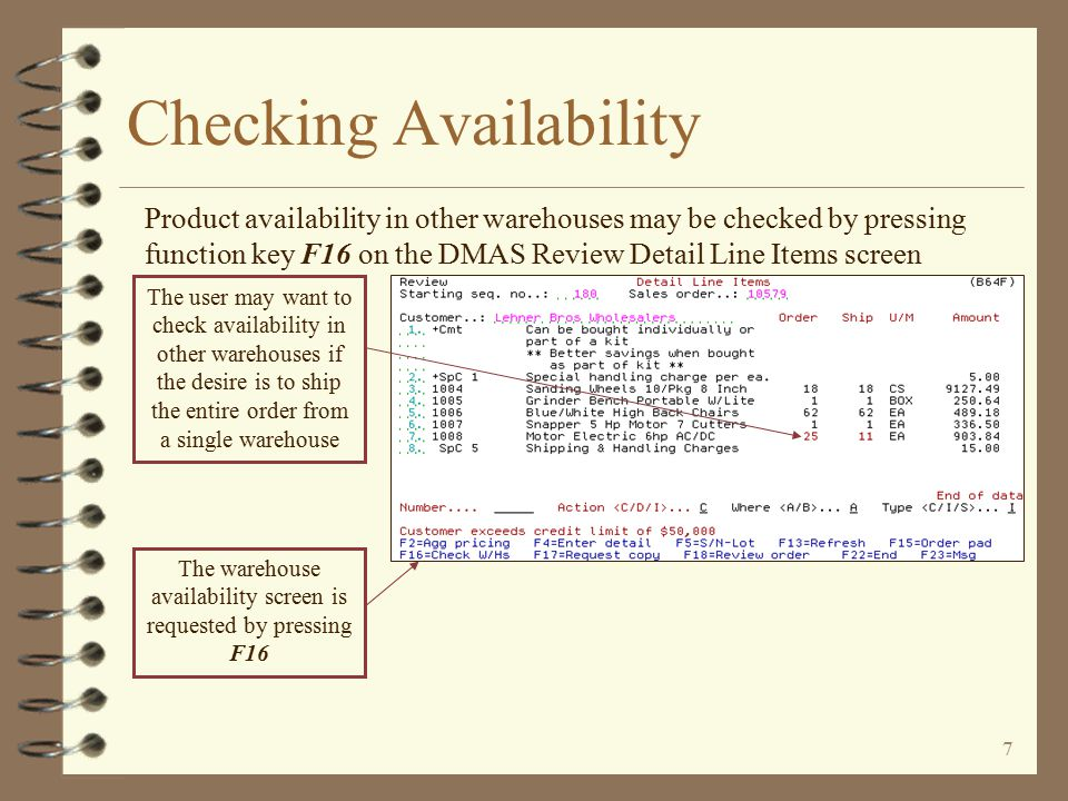 6 Checking Availability 4 Availability checking is accessed from the DMAS Review Detail Line Items screen 4 Availability is generally checked after all line items for the order have been entered 4 Availability for up to 3 warehouses may be displayed at a time