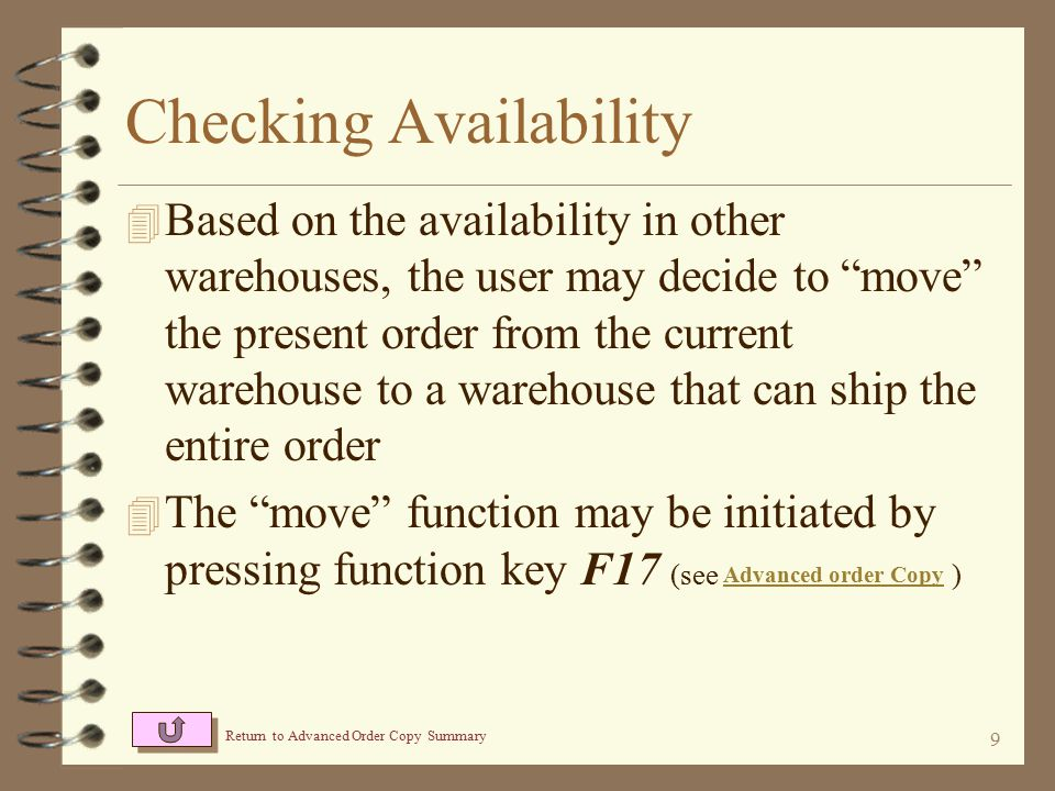 8 If at least one item within the warehouse has insufficient availability, the warehouse code is displayed in PINK Checking Availability Availability for up to 3 warehouses at a time may be displayed Availability that is insufficient for the order is displayed in PINK If a least one item within the order is not stocked in a given warehouse, the warehouse code is displayed in RED Up to 3 additional warehouses may be viewed by pressing function key F11