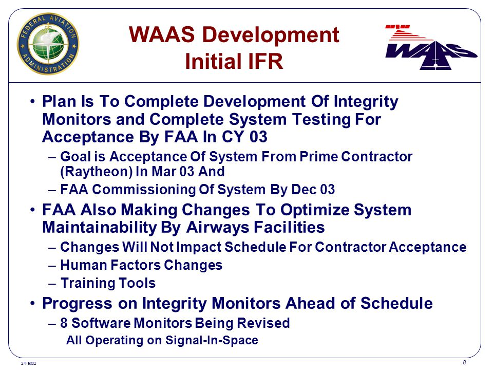 27Feb02 8 WAAS Development Initial IFR Plan Is To Complete Development Of Integrity Monitors and Complete System Testing For Acceptance By FAA In CY 0
