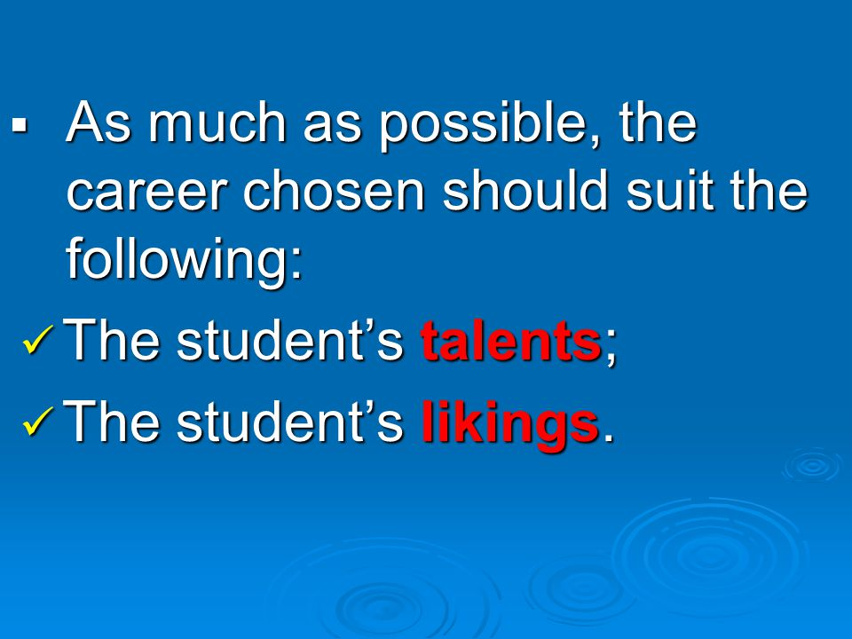 AAAAs much as possible, the career chosen should suit the following: The student's talents; The student's likings.