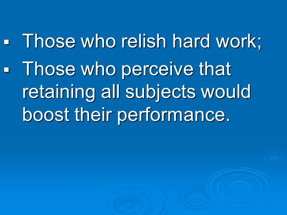  Those who relish hard work;  Those who perceive that retaining all subjects would boost their performance.
