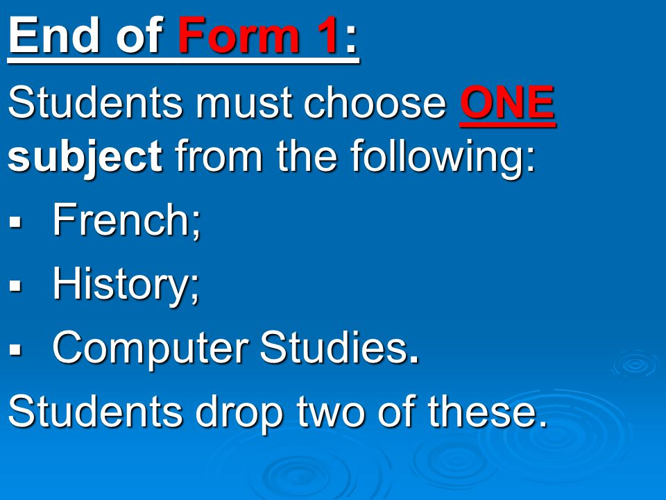 End of Form 1: Students must choose ONE subject from the following: FFFFrench; HHHHistory; CCCComputer Studies.