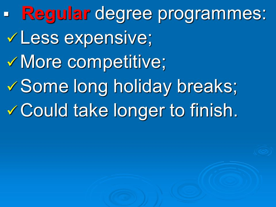  Regular degree programmes: Less expensive; Less expensive; More competitive; More competitive; Some long holiday breaks; Some long holiday breaks; Could take longer to finish.