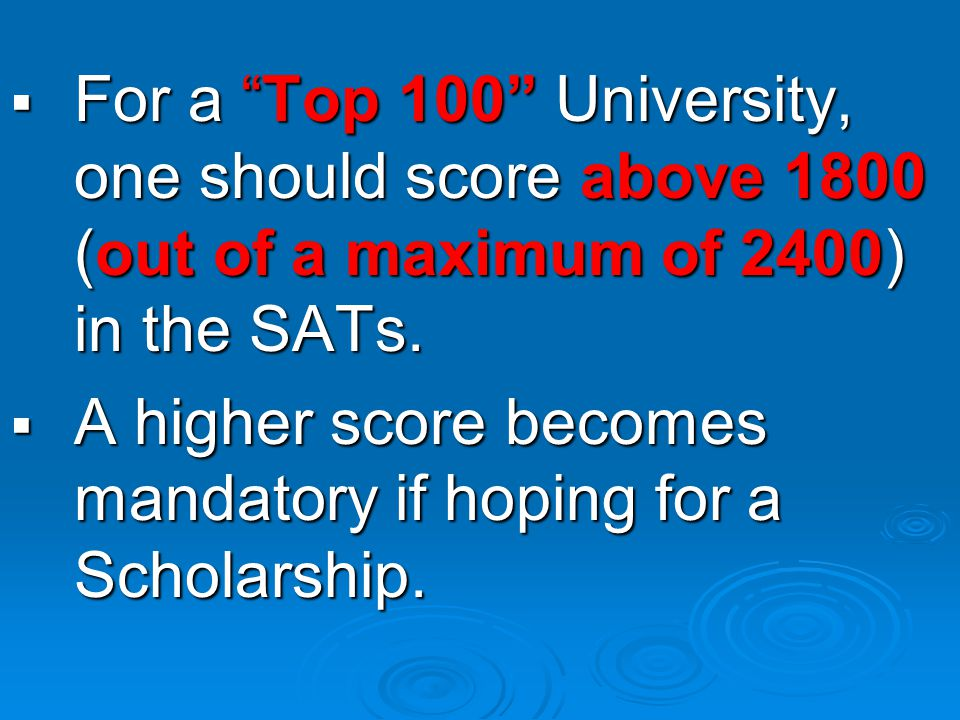 FFFFor a Top 100 University, one should score above 1800 (out of a maximum of 2400) in the SATs.