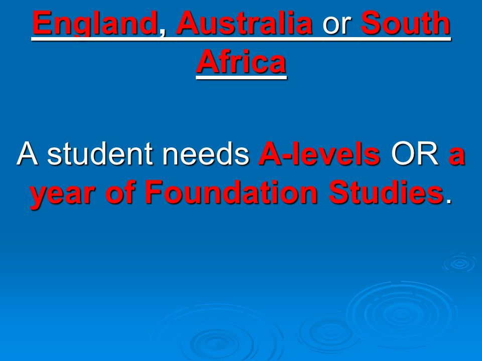 England, Australia or South Africa A student needs A-levels OR a year of Foundation Studies.