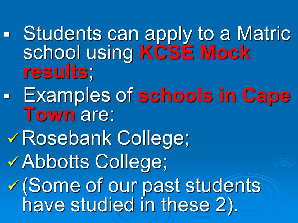 SSSStudents can apply to a Matric school using KCSE Mock results; EEEExamples of schools in Cape Town are: Rosebank College; Abbotts College; (Some of our past students have studied in these 2).