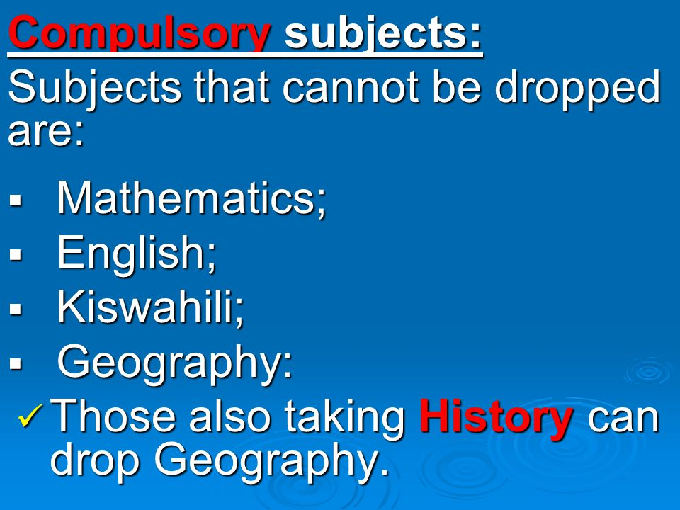 Compulsory subjects: Subjects that cannot be dropped are:  Mathematics;  English;  Kiswahili;  Geography: Those also taking History can drop Geography.
