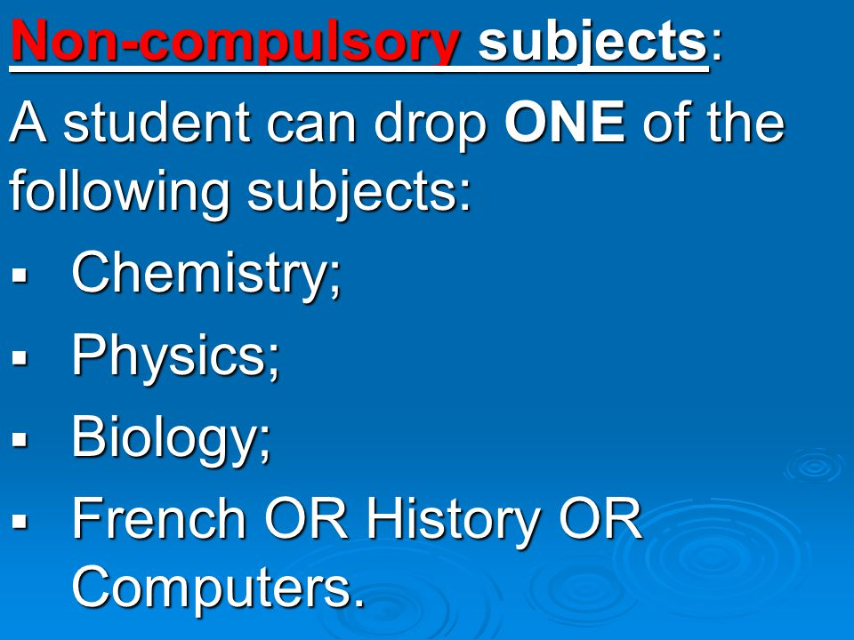 Non-compulsory subjects: A student can drop ONE of the following subjects: CCCChemistry; PPPPhysics; BBBBiology; FFFFrench OR History OR Computers.