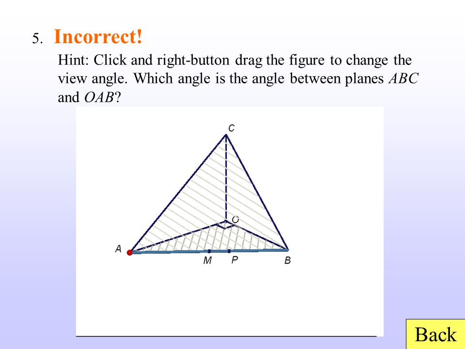 Back 5. Incorrect! Hint: Click and right-button drag the figure to change the view angle. Which angle is the angle between planes ABC and OAB?