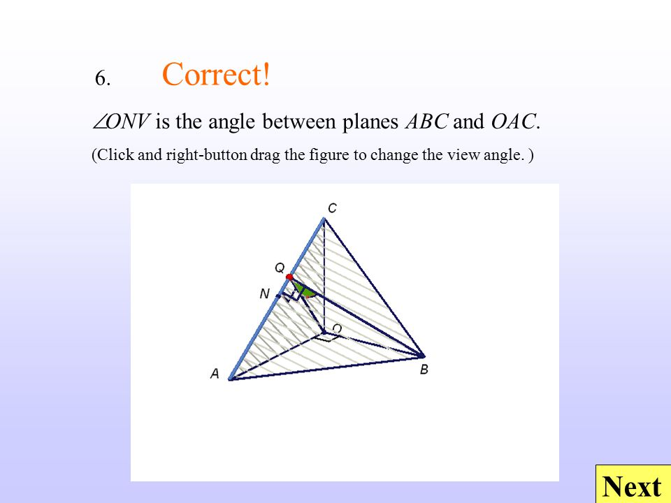 Next  ONV is the angle between planes ABC and OAC. (Click and right-button drag the figure to change the view angle. ) 6. Correct!