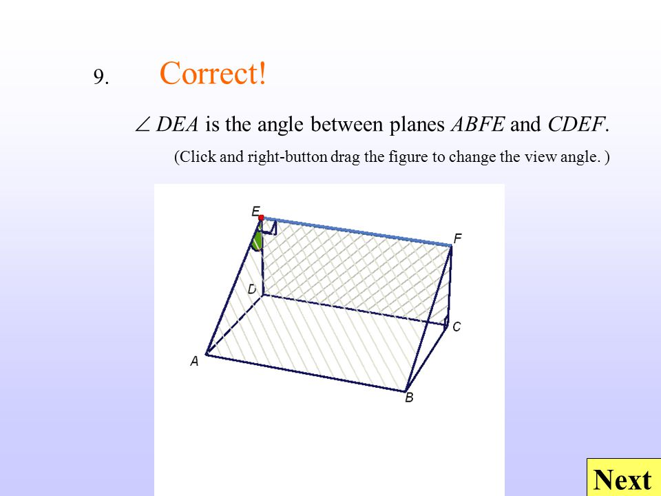 Next  DEA is the angle between planes ABFE and CDEF. (Click and right-button drag the figure to change the view angle. ) 9. Correct!