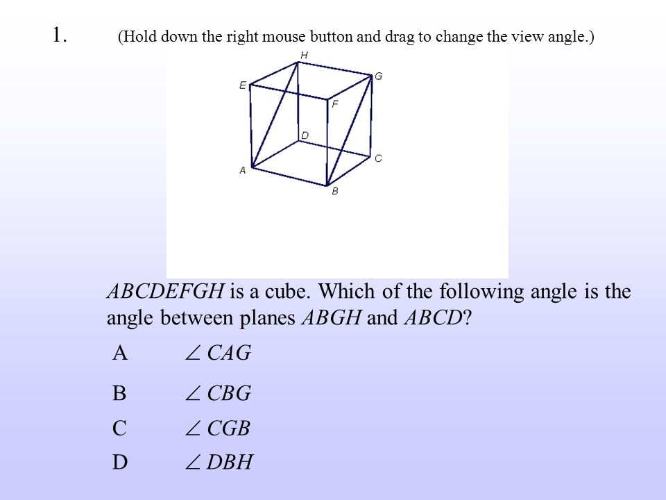 ABCDEFGH is a cube. Which of the following angle is the angle between planes ABGH and ABCD? A  CAG B  CBG C  CGB D  DBH 1. (Hold down the right mo
