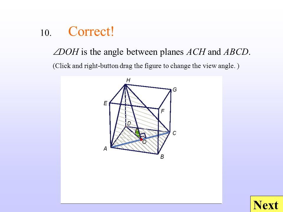 Next 10. Correct!  DOH is the angle between planes ACH and ABCD. (Click and right-button drag the figure to change the view angle. )